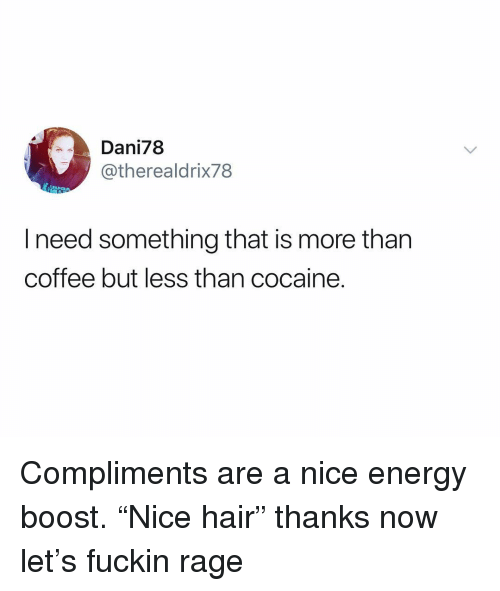 "Energy, Boost, and Cocaine: Dani78  @therealdrix78  l need something that is more than  coffee but less than cocaine. Compliments are a nice energy boost. ""Nice hair"" thanks now let's fuckin rage"