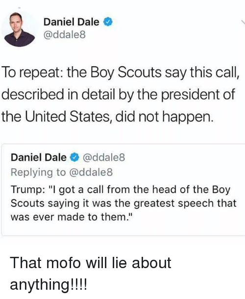 "Mofoe: Daniel Dale  @ddale8  To repeat: the Boy Scouts say this call  described in detail by the president of  the United States, did not happen.  Daniel Dale ● @ddale8  Replying to @ddale8  Trump: ""I got a call from the head of the Boy  Scouts saying it was the greatest speech that  was ever made to them."" That mofo will lie about anything!!!!"