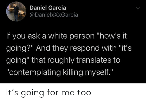 """Hows It Going: Daniel Garcia  @DanielxXxGarcia  If you ask a white person """"how's it  going?"""" And they respond with """"it's  going"""" that roughly translates to  """"contemplating killing myself.""""  II It's going for me too"""