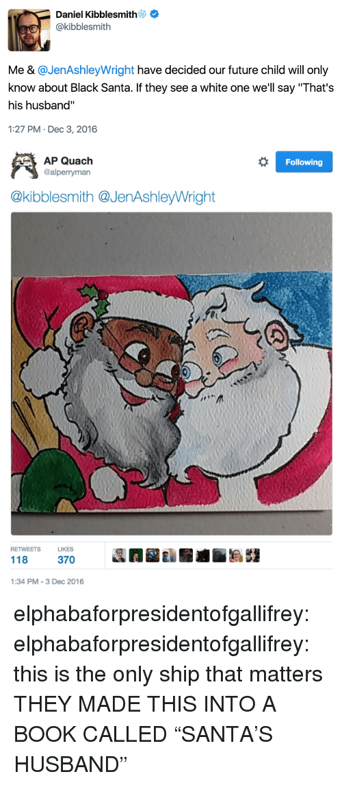 """Future, Tumblr, and Black: Daniel Kibblesmith  @kibblesmith  Me & @JenAshleyWright have decided our future child will only  know about Black Santa. If they see a white one we'll say """"That's  his husband""""  1:27 PM- Dec 3, 2016   Following  AP Quach  @alperryman  @kibblesmith @JenAshleyWright  RETWEETSLIKES  118 37  1:34 PM-3 Dec 2016 elphabaforpresidentofgallifrey:  elphabaforpresidentofgallifrey:  this is the only ship that matters  THEY MADE THIS INTO A BOOK CALLED """"SANTA'S HUSBAND"""""""
