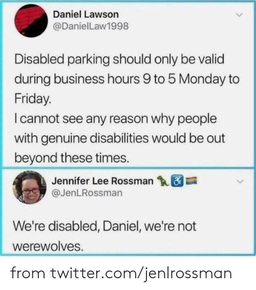 jennifer: Daniel Lawson  @DanielLaw1998  Disabled parking should only be valid  during business hours 9 to 5 Monday to  Friday.  I cannot see any reason why people  with genuine disabilities would be out  beyond these times.  Jennifer Lee Rossman  @JenLRossman  We're disabled, Daniel, we're not  werewolves. from twitter.com/jenlrossman