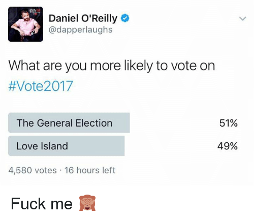 dapper: Daniel O'Reilly  dapper laughs  What are you more likely to vote on  #Vote2017  51%  The General Election  Love Island  49%  4,580 votes 16 hours left Fuck me 🙈