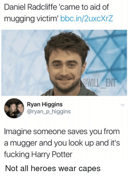 Daniel Radcliffe, Fucking, and Harry Potter: Daniel Radcliffe 'came to aid of  mugging victim' bbc.in/2uxcXrZ  nll  Ryan Higgins  @ryan_p_higgins  Imagine someone saves you from  a mugger and you look up and it's  fucking Harry Potter Not all heroes wear capes