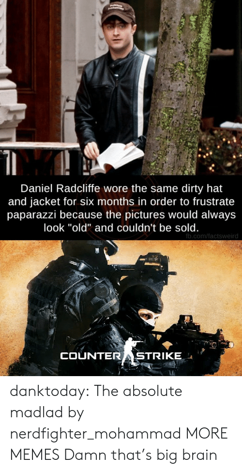 "fb.com: Daniel Radcliffe wore the same dirty hat  and jacket for six months in order to frustrate  paparazzi because the pictures would always  look ""old"" and couldn't be sold.  fb.com/factsweird  COUNTERASTRIKE danktoday:  The absolute madlad by nerdfighter_mohammad MORE MEMES  Damn that's big brain"