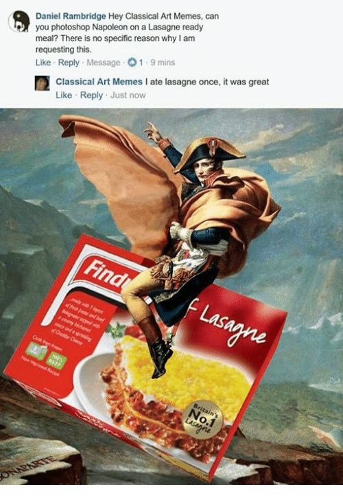 Classic Art: Daniel Rambridge Hey Classical Art Memes, can  you photoshop Napoleon on a Lasagne ready  meal? There is no specific reason why am  requesting this.  Like Reply  Message 01.9 mins  Classical Art Memes I ate lasagne once, it was great  Like Reply Just now  Find