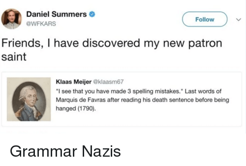 "hanged: Daniel Summers  @WFKARS  Follow  Friends, I have discovered my new patron  saint  Klaas Meijer @klaasm67  ""I see that you have made 3 spelling mistakes."" Last words of  Marquis de Favras after reading his death sentence before being  hanged (1790) Grammar Nazis"