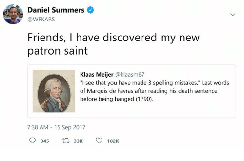 "hanged: Daniel Summers  @WFKARS  Friends, I have discovered my new  patron saint  Klaas Meijer @klaasm67  ""I see that you have made 3 spelling mistakes."" Last words  of Marquis de Favras after reading his death sentence  before being hanged (1790)  7:38 AM 15 Sep 2017  345 3102K"