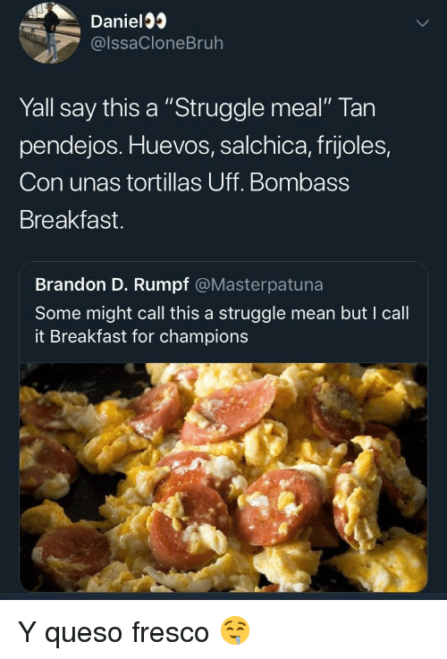 "Struggle, Queso, and Breakfast: Daniel3  @lssaCloneBruh  Yall say this a ""Struggle meal"" Tan  pendejos. Huevos, salchica, frijoles,  Con unas tortillas Uff. Bombass  Breakfast.  Brandon D. Rumpf @Masterpatuna  Some might call this a struggle mean but I call  it Breakfast for champions Y queso fresco 🤤"