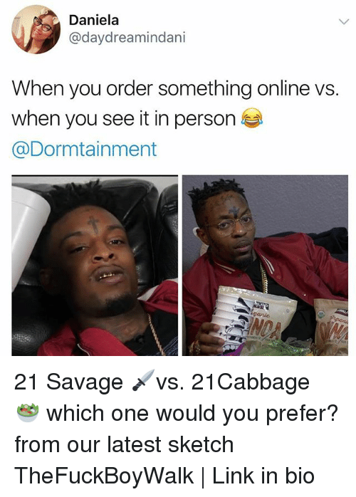 Memes, Savage, and When You See It: Daniela  @daydreamindani  When you order something online vs.  when you see it in person  @Dormtainment 21 Savage 🗡vs. 21Cabbage 🥗 which one would you prefer? from our latest sketch TheFuckBoyWalk | Link in bio