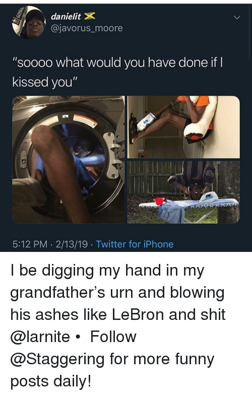 "Funny, Iphone, and Shit: danielitX  @javorus_moore  ""soooo what would you have done if  kissed you""  5:12 PM 2/13/19 Twitter for iPhone I be digging my hand in my grandfather's urn and blowing his ashes like LeBron and shit @larnite • ➫➫➫ Follow @Staggering for more funny posts daily!"