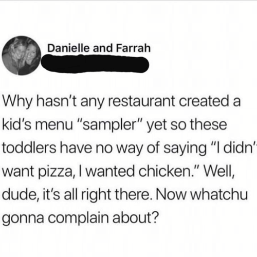 "Dude, Memes, and Pizza: Danielle and Farrah  Why hasn't any restaurant created a  kid's menu ""sampler"" yet so these  toddlers have no way of saying ""I didn'  want pizza, I wanted chicken."" Well  dude, it's all right there. Now whatchu  gonna complain about?"