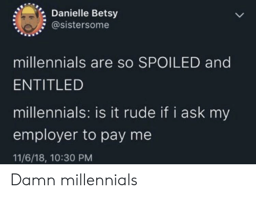 Employer: Danielle Betsy  @sistersome  millennials are so SPOILED and  ENTITLED  millennials: is it rude if i ask my  employer to pay me  11/6/18, 10:30 PM Damn millennials