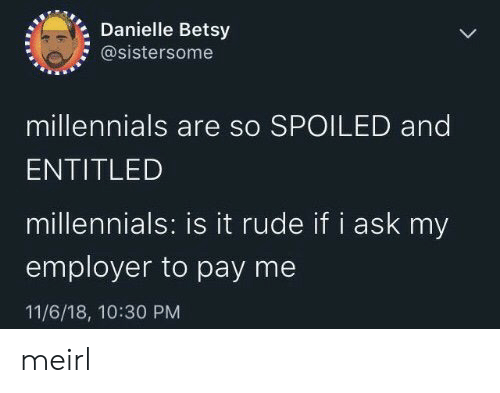 Entitled: Danielle Betsy  @sistersome  millennials are so SPOILED and  ENTITLED  millennials: is it rude if i ask my  employer to pay me  11/6/18, 10:30 PM meirl