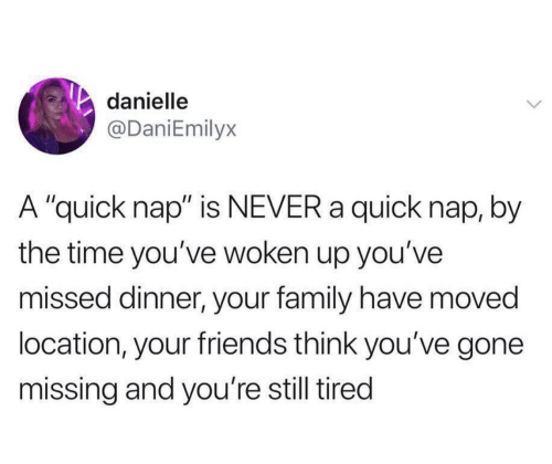 """Family, Friends, and Time: danielle  @DaniEmilyx  A """"quick nap"""" is NEVER a quick nap, by  the time you've woken up you've  missed dinner, your family have moved  location, your friends think you've gone  missing and you're still tired"""