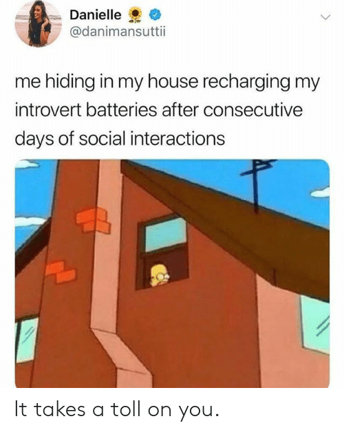 Dank, Introvert, and My House: Danielle  @danimansuttii  me hiding in my house recharging my  introvert batteries after consecutive  days of social interactions It takes a toll on you.