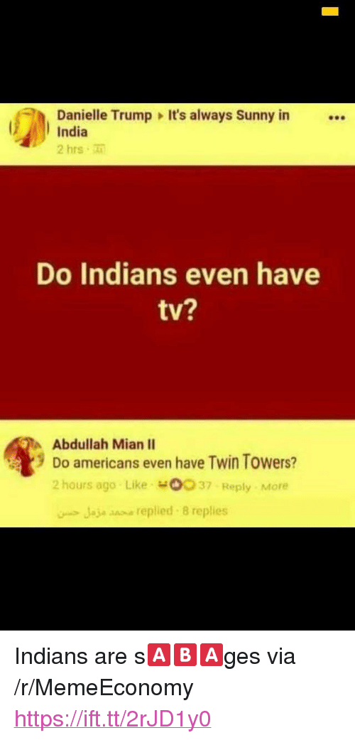"Always Sunny In: Danielle Trump It's always Sunny in  India  2 hrs  Do Indians even have  tv?  Abdullah Mian II  9 Do americans even have Twin Towers?  2 hours ago Like o037 Reply More  Jaje snse replied 8 replies <p>Indians are s🅰️🅱️🅰️ges via /r/MemeEconomy <a href=""https://ift.tt/2rJD1y0"">https://ift.tt/2rJD1y0</a></p>"