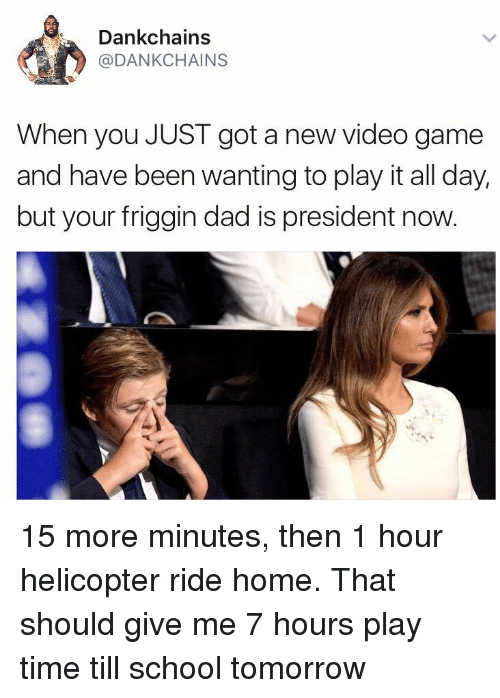Dad, School, and Game: Dankchains  @DANKCHAINS  When you JUST got a new video game  and have been wanting to play it all day,  but your friggin dad is president now <p>15 more minutes, then 1 hour helicopter ride home. That should give me 7 hours play time till school tomorrow</p>
