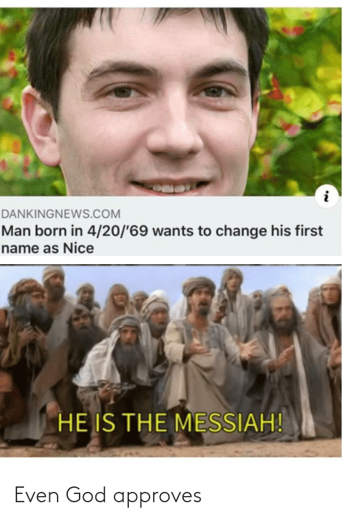 Wants: DANKINGNEWS.COM  Man born in 4/20/'69 wants to change his first  name as Nice  HE IS THE MESSIAH! Even God approves