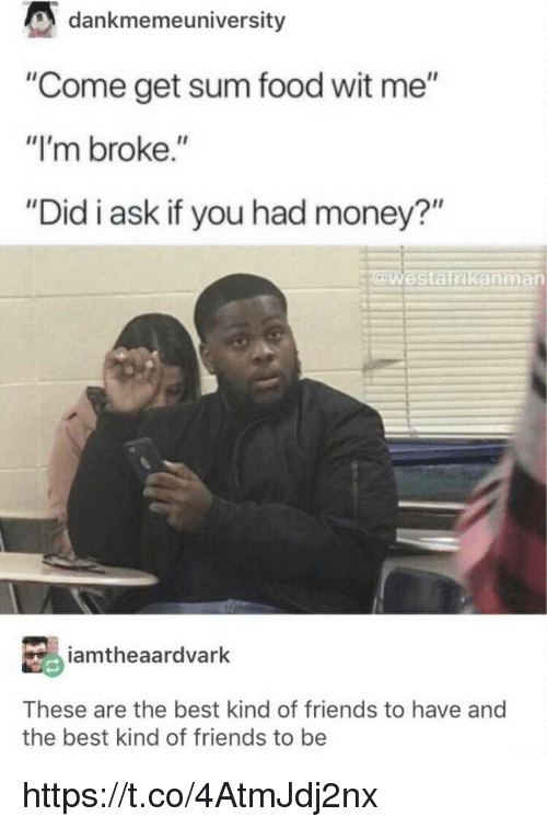 "Food, Friends, and Memes: dankmemeuniversity  ""Come get sum food wit me""  ""I'm broke.""  ""Did i ask if you had money?""  @westairikanman  amtheaardvark  These are the best kind of friends to have and  the best kind of friends to be https://t.co/4AtmJdj2nx"