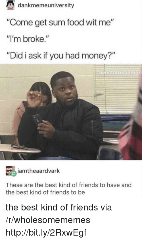 "Food, Friends, and Money: dankmemeuniversity  ""Come get sum food wit me""  ""I'm broke.""  ""Did i ask if you had money?""  Westatrikanman  iamtheaardvarlk  These are the best kind of friends to have and  the best kind of friends to be the best kind of friends via /r/wholesomememes http://bit.ly/2RxwEgf"