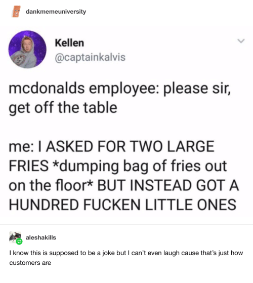 McDonalds, How, and Got: dankmemeuniversity  Kellen  @captainkalvis  mcdonalds employee: please sir,  get off the table  me: I ASKED FOR TWO LARGE  FRIES *dumping bag of fries out  on the floor* BUT INSTEAD GOT A  HUNDRED FUCKEN LITTLE ONES  aleshakills  I know this is supposed to be a joke but I can't even laugh cause that's just how  customers are
