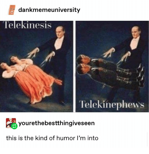 Telekinesis, Humor, and This: dankmemeuniversity  Telekinesis  Telekinephews  yourethebestthingiveseen  this is the kind of humor l'm into