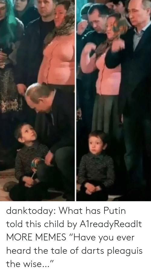 """Dank, Memes, and Tumblr: danktoday:  What has Putin told this child by A1readyReadIt MORE MEMES  """"Have you ever heard the tale of darts pleaguis the wise…"""""""