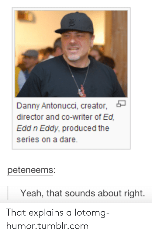Edd N Eddy: Danny Antonucci, creator,  director and co-writer of Ed,  Edd n Eddy, produced the  series on a dare.  peteneems:  Yeah, that sounds about right. That explains a lotomg-humor.tumblr.com
