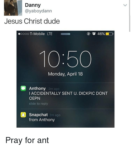 dannys: Danny  ayaboydann  Jesus Christ dude  46%  ooooo T-Mobile LTE  10:50  Monday, April 18  Anthony  2m ago  I ACCIDENTALLY SENT U. DICKPIC DONT  OEPN  slide to reply  Snapchat  2m ago  from Anthony Pray for ant