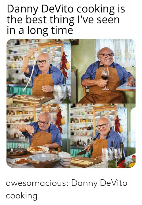 a long time: Danny DeVito cooking is  the best thing I've seen  in a long time awesomacious:  Danny DeVito cooking