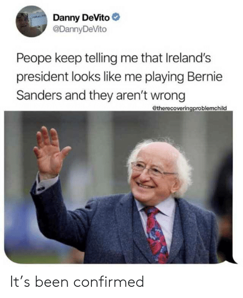 Sanders: Danny DeVito  @DannyDeVito  Peope keep telling me that Ireland's  president looks like me playing Bernie  Sanders and they aren't wrong  @therecoveringproblemchild It's been confirmed