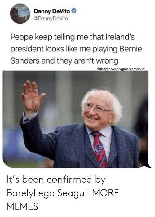 Sanders: Danny DeVito  @DannyDeVito  Peope keep telling me that Ireland's  president looks like me playing Bernie  Sanders and they aren't wrong  @therecoveringproblemchild It's been confirmed by BarelyLegalSeagull MORE MEMES