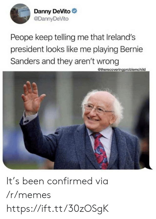 Sanders: Danny DeVito  @DannyDeVito  Peope keep telling me that Ireland's  president looks like me playing Bernie  Sanders and they aren't wrong  @therecoveringproblemchild It's been confirmed via /r/memes https://ift.tt/30zOSgK
