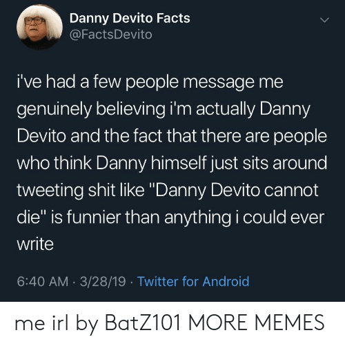 "tweeting: Danny Devito Facts  @FactsDevito  i've had a few people message me  genuinely believing i'm actually Danny  Devito and the fact that there are people  who think Danny himself just sits around  tweeting shit like ""Danny Devito cannot  die"" is funnier than anything i could ever  write  6:40 AM 3/28/19 Twitter for Android me irl by BatZ101 MORE MEMES"