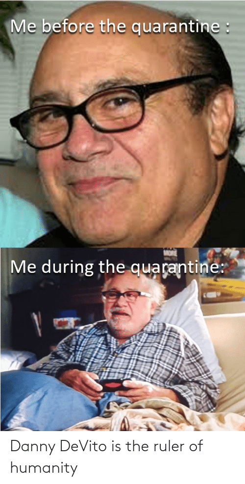 danny: Danny DeVito is the ruler of humanity