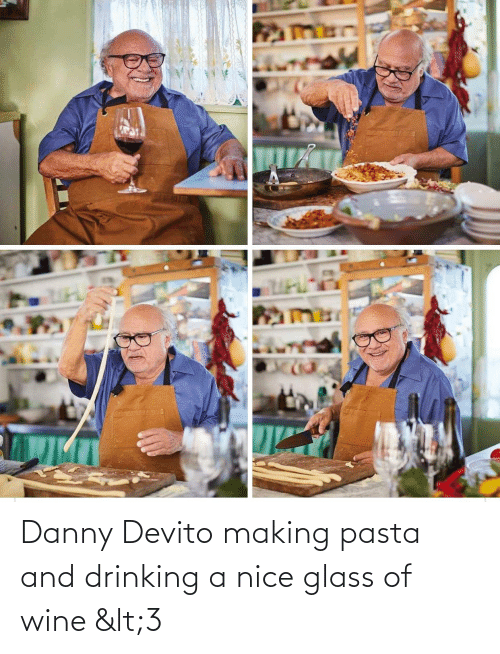 danny: Danny Devito making pasta and drinking a nice glass of wine <3