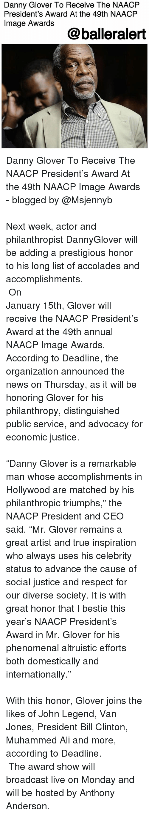"""accolades: Danny Glover To Receive The NAACFP  President's Award At the 49th NAACP  Image Awards  @balleralert Danny Glover To Receive The NAACP President's Award At the 49th NAACP Image Awards - blogged by @Msjennyb ⠀⠀⠀⠀⠀⠀⠀⠀⠀⠀⠀⠀⠀⠀⠀⠀⠀⠀⠀⠀⠀⠀⠀⠀⠀⠀⠀⠀⠀⠀⠀⠀⠀⠀⠀⠀⠀⠀⠀⠀⠀⠀⠀⠀⠀ Next week, actor and philanthropist DannyGlover will be adding a prestigious honor to his long list of accolades and accomplishments. ⠀⠀⠀⠀⠀⠀⠀⠀⠀⠀⠀⠀⠀⠀⠀⠀⠀⠀⠀⠀⠀⠀⠀⠀⠀⠀⠀⠀⠀⠀⠀⠀⠀⠀⠀⠀⠀⠀⠀⠀⠀⠀⠀⠀⠀ On January 15th, Glover will receive the NAACP President's Award at the 49th annual NAACP Image Awards. According to Deadline, the organization announced the news on Thursday, as it will be honoring Glover for his philanthropy, distinguished public service, and advocacy for economic justice. ⠀⠀⠀⠀⠀⠀⠀⠀⠀⠀⠀⠀⠀⠀⠀⠀⠀⠀⠀⠀⠀⠀⠀⠀⠀⠀⠀⠀⠀⠀⠀⠀⠀⠀⠀⠀⠀⠀⠀⠀⠀⠀⠀⠀⠀ """"Danny Glover is a remarkable man whose accomplishments in Hollywood are matched by his philanthropic triumphs,"""" the NAACP President and CEO said. """"Mr. Glover remains a great artist and true inspiration who always uses his celebrity status to advance the cause of social justice and respect for our diverse society. It is with great honor that I bestie this year's NAACP President's Award in Mr. Glover for his phenomenal altruistic efforts both domestically and internationally."""" ⠀⠀⠀⠀⠀⠀⠀⠀⠀⠀⠀⠀⠀⠀⠀⠀⠀⠀⠀⠀⠀⠀⠀⠀⠀⠀⠀⠀⠀⠀⠀⠀⠀⠀⠀⠀⠀⠀⠀⠀⠀⠀⠀⠀⠀ With this honor, Glover joins the likes of John Legend, Van Jones, President Bill Clinton, Muhammed Ali and more, according to Deadline. ⠀⠀⠀⠀⠀⠀⠀⠀ ⠀⠀⠀⠀⠀⠀⠀⠀ The award show will broadcast live on Monday and will be hosted by Anthony Anderson."""