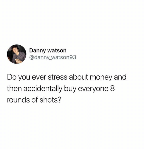 Humans of Tumblr: Danny watson  @danny_watson93  Do you ever stress about money and  then accidentally buy everyone 8  rounds of shots?