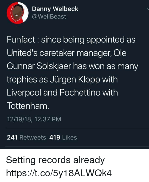 trophies: Danny Welbeck  @WellBeast  Funfact : since being appointed as  United's caretaker manager, Ole  Gunnar Solskjaer has won as many  trophies as Jürgen Klopp with  Liverpool and Pochettino with  Tottenham  12/19/18, 12:37 PM  241 Retweets 419 Likes Setting records already https://t.co/5y18ALWQk4