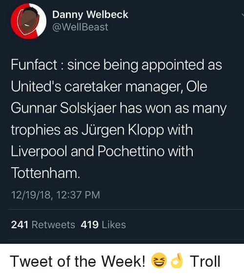 trophies: Danny Welbeck  @WellBeast  Funfact: since being appointed as  United's caretaker manager, Ole  Gunnar Solskjaer has won as many  trophies as Jürgen Klopp with  Liverpool and Pochettino with  Tottenham.  12/19/18, 12:37 PM  241 Retweets 419 Likes Tweet of the Week! 😆👌 Troll