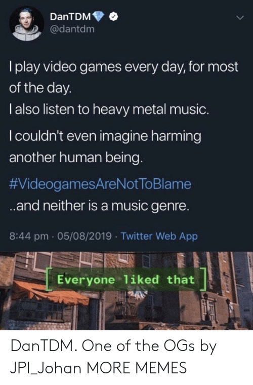 Dank, Memes, and Music: DanTDM  @dantdm  I play video games every day, for most  of the day.  l also listen to heavy metal music.  I couldn't even imagine harming  another human being.  #VideogamesAreNot ToBlame  .and neither isa music genre.  8:44 pm 05/08/2019 Twitter Web App  Everyone liked that DanTDM. One of the OGs by JPI_Johan MORE MEMES