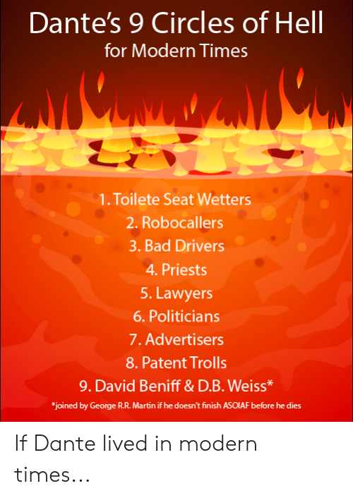 "Bad, Martin, and Circles: Dante's 9 Circles of Hell  for Modern Times  1. Toilete Seat Wetters  2. Robocallers  3. Bad Drivers  4.Priests  5. Lawyers  6. Politicians  7. Advertisers  8. Patent Trolls  9. David Beniff& D.B. Weiss*  ""joined by George R.R. Martin if he doesn't finish ASOIAF before he dies If Dante lived in modern times..."