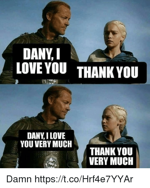 Love, Memes, and I Love You: DANY, I  LOVE YOUTHANK YOU  DANY,I LOVE  YOU VERY MUCH  THANK YOU  VERY MUCH Damn https://t.co/Hrf4e7YYAr