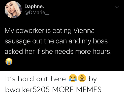 vienna: Daphne.  @DMarie  My coworker is eating Vienna  sausage out the can and my boss  asked her if she needs more hours. It's hard out here 😂😩 by bwalker5205 MORE MEMES