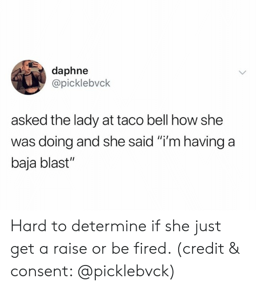 """Taco Bell, How, and Bell: daphne  @picklebvck  asked the lady at taco bell how she  was doing and she said """"i'm having a  baja blast"""" Hard to determine if she just get a raise or be fired. (credit & consent: @picklebvck)"""