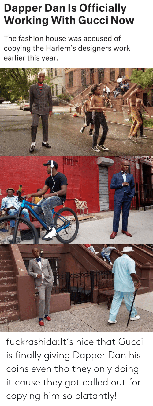Fashion, Gucci, and Tumblr: Dapper Dan ls Officially  Working With Gucci Now  The fashion house was accused of  copying the Harlem's designers worlk  earlier this year. fuckrashida:It's nice that Gucci is finally giving Dapper Dan his coins even tho they only doing it cause they got called out for copying him so blatantly!
