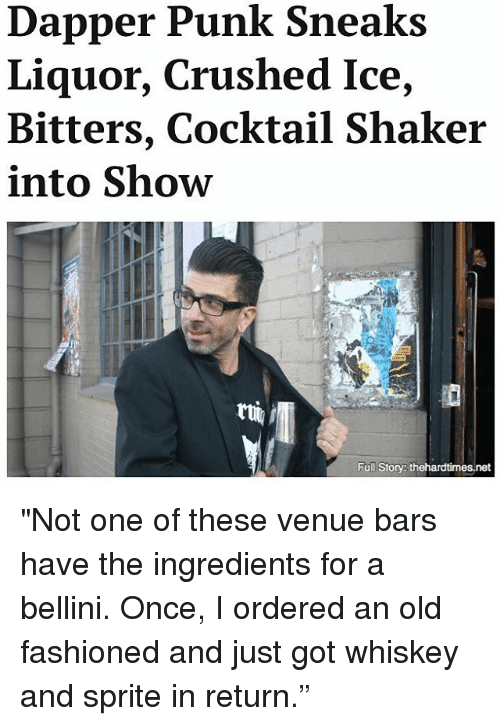 """Memes, 🤖, and Net: Dapper Punk Sneaks  Liquor, Crushed Ice,  Bitters, Cocktail Shaker  into Show  Full Story: thehardtimes.net """"Not one of these venue bars have the ingredients for a bellini. Once, I ordered an old fashioned and just got whiskey and sprite in return."""""""