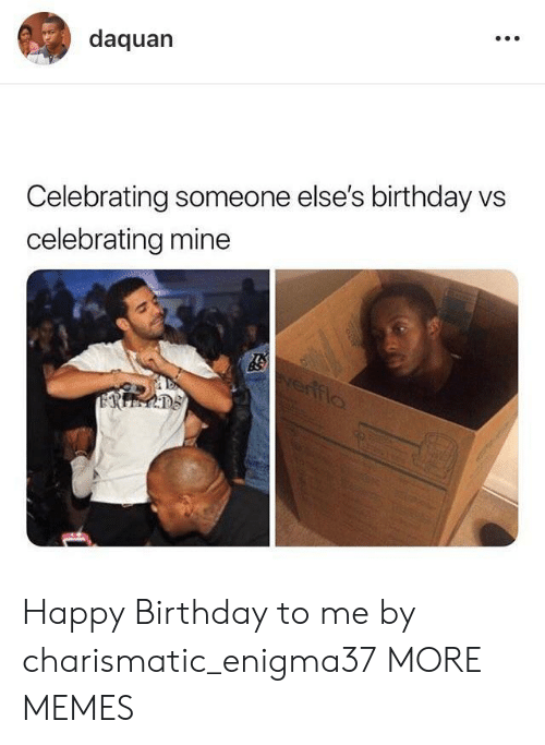 charismatic: daquan  Celebrating someone else's birthday vs  celebrating mine Happy Birthday to me by charismatic_enigma37 MORE MEMES