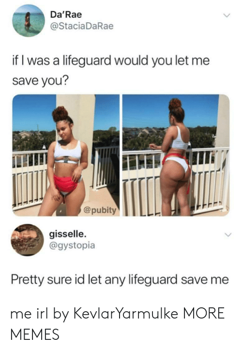 save me: Da'Rae  @StaciaDaRae  if I was a lifeguard would you let me  save you?  @pubityTLL  gisselle  @gystopia  Pretty sure id let any lifeguard save me me irl by KevlarYarmulke MORE MEMES