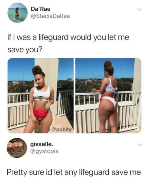 save me: Da'Rae  @StaciaDaRae  if I was a lifeguard would you let me  save you?  @pubityLL  gisselle.  @gystopia  Pretty sure id let any lifeguard save me